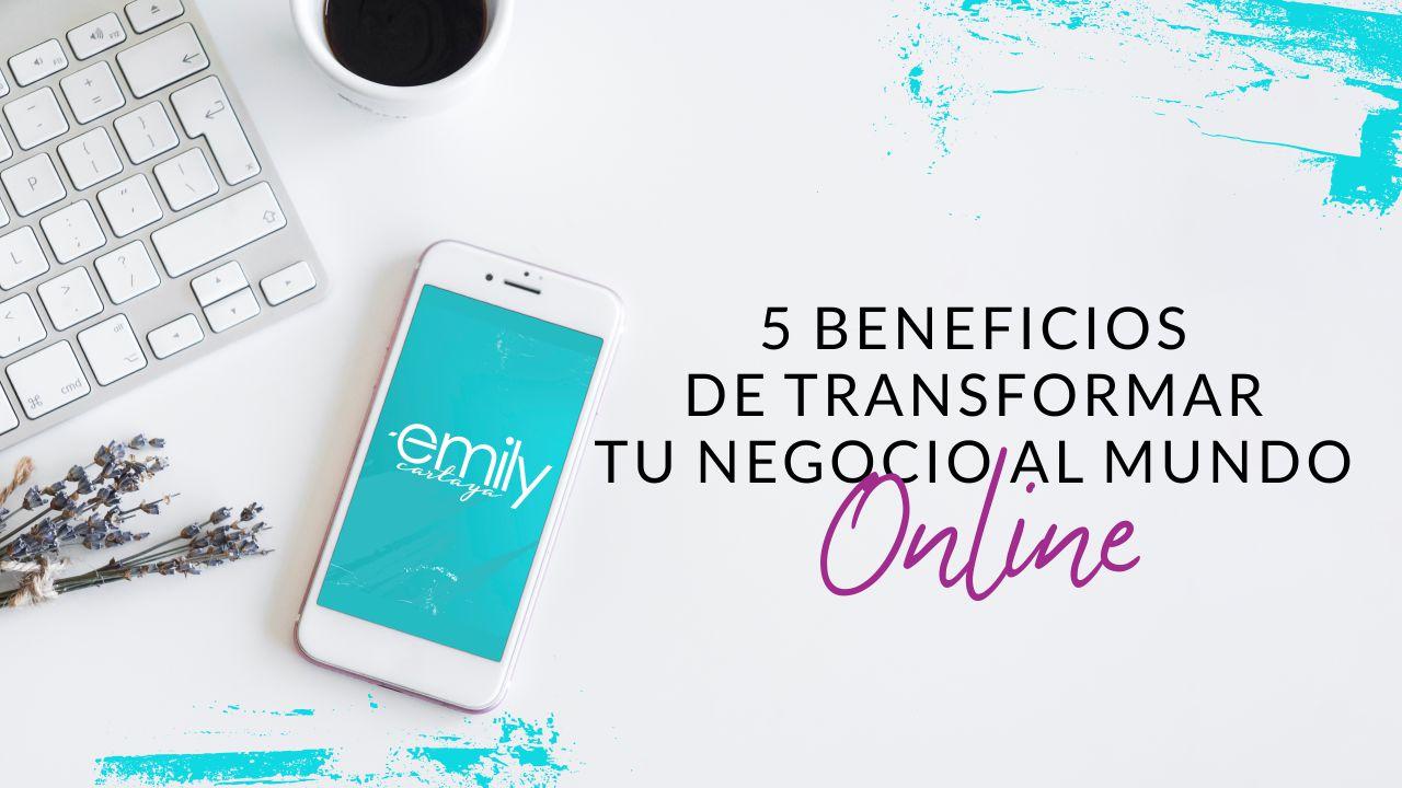 Episodio #48: 5 beneficios de transformar tu negocio al mundo online